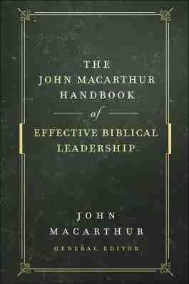 The John MacArthur Handbook Of Effective Biblical Leadership